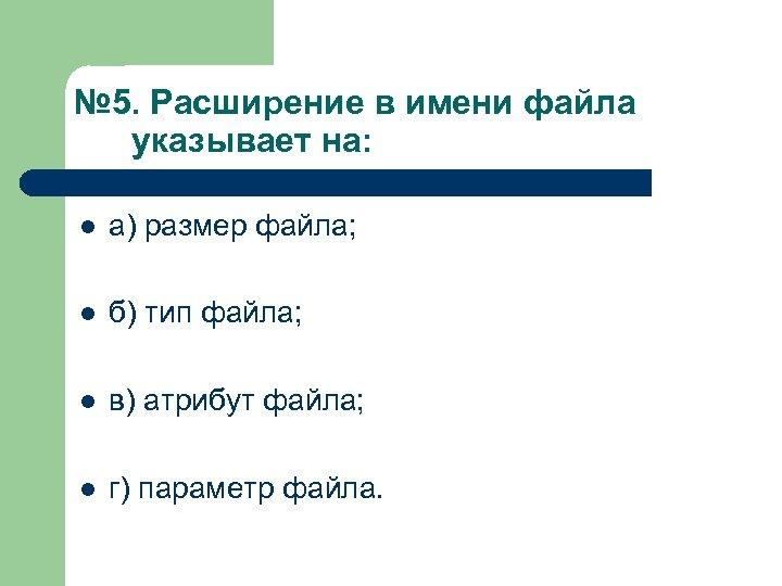 № 5. Расширение в имени файла указывает на: l а) размер файла; l б)