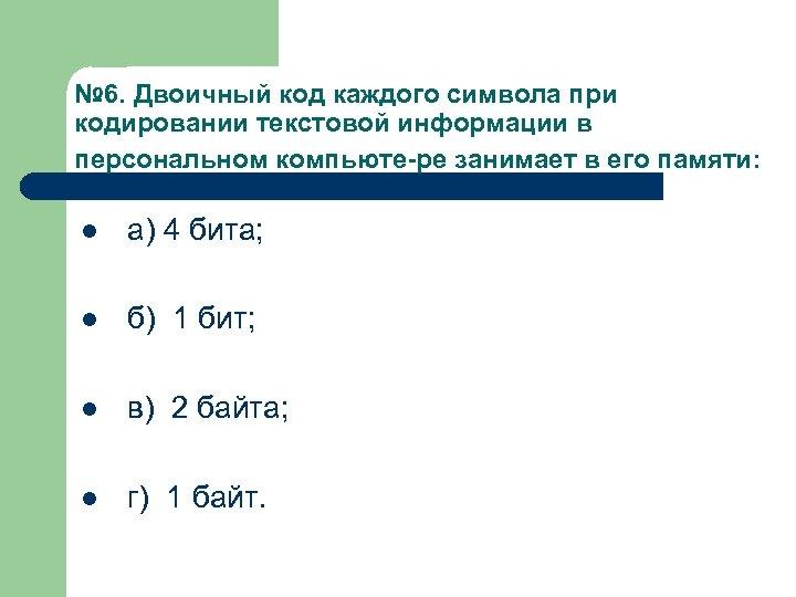 № 6. Двоичный код каждого символа при кодировании текстовой информации в персональном компьюте ре