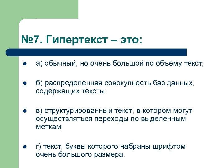 № 7. Гипертекст – это: l а) обычный, но очень большой по объему текст;
