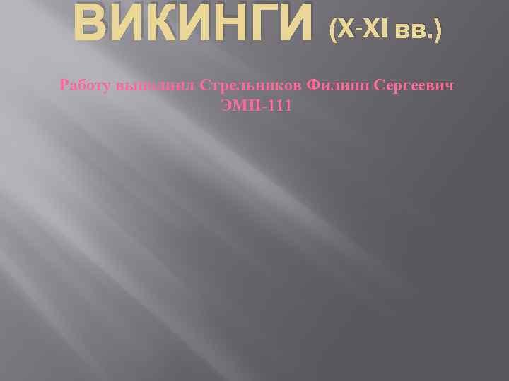 ВИКИНГИ (X-XI вв. ) Работу выполнил Стрельников Филипп Сергеевич ЭМП-111