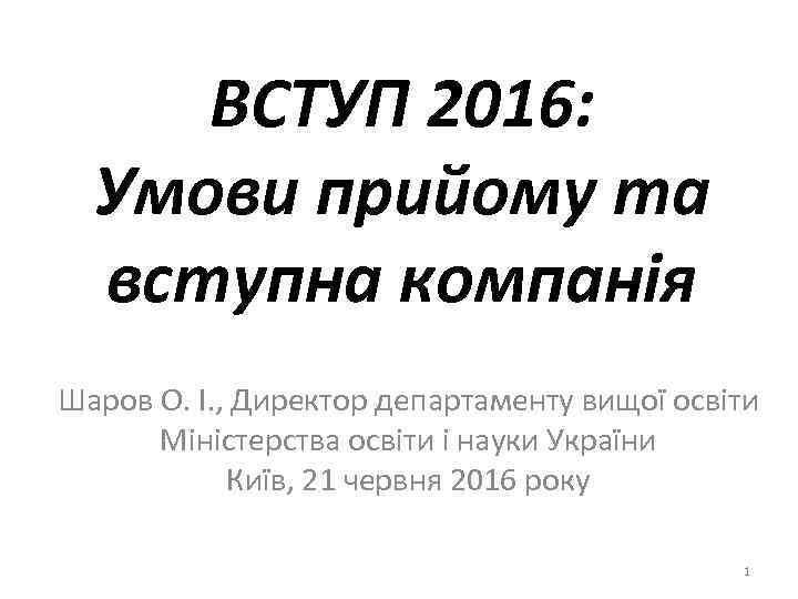 ВСТУП 2016: Умови прийому та вступна компанія Шаров О. І. , Директор департаменту вищої
