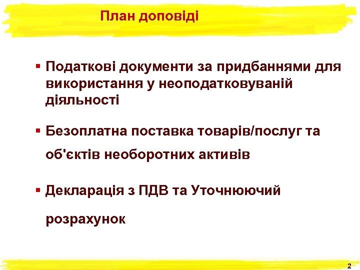 План доповіді § Податкові документи за придбаннями для використання у неоподатковуваній діяльності § Безоплатна