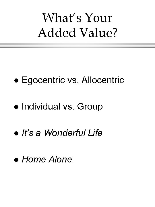 What's Your Added Value? l Egocentric vs. Allocentric l Individual vs. Group l It's