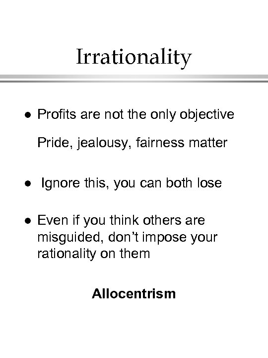 Irrationality l Profits are not the only objective Pride, jealousy, fairness matter l l