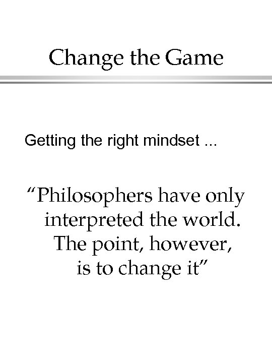 "Change the Game Getting the right mindset. . . ""Philosophers have only interpreted the"