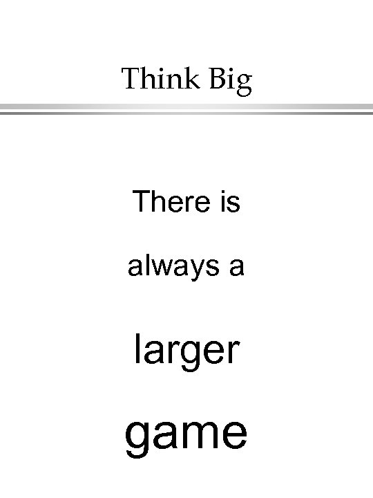 Think Big There is always a larger game