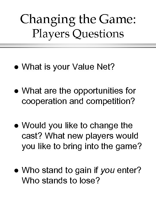 Changing the Game: Players Questions l What is your Value Net? l What are