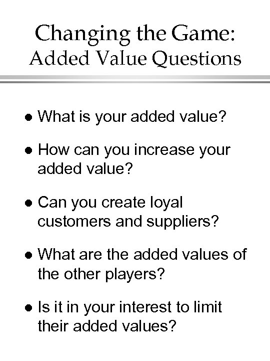 Changing the Game: Added Value Questions l What is your added value? l How