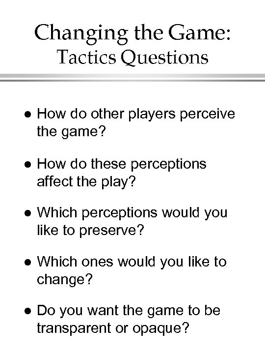 Changing the Game: Tactics Questions l How do other players perceive the game? l