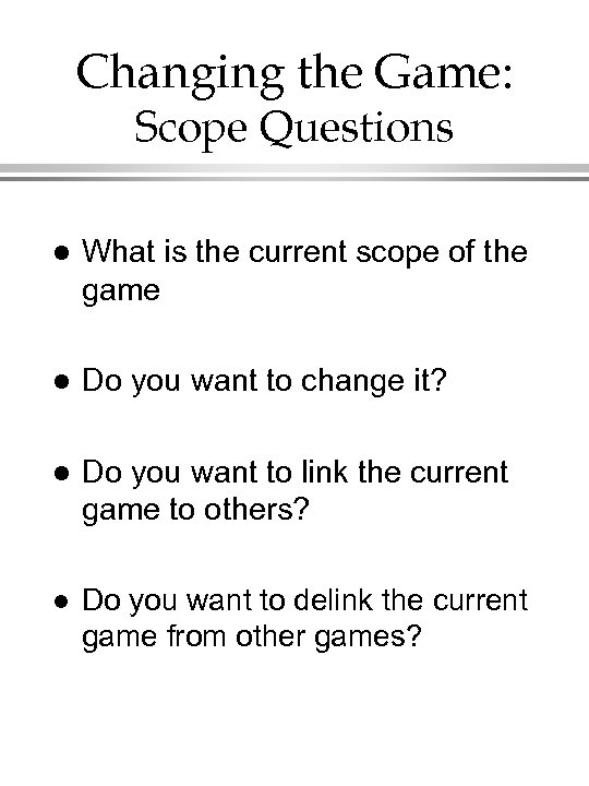 Changing the Game: Scope Questions l What is the current scope of the game