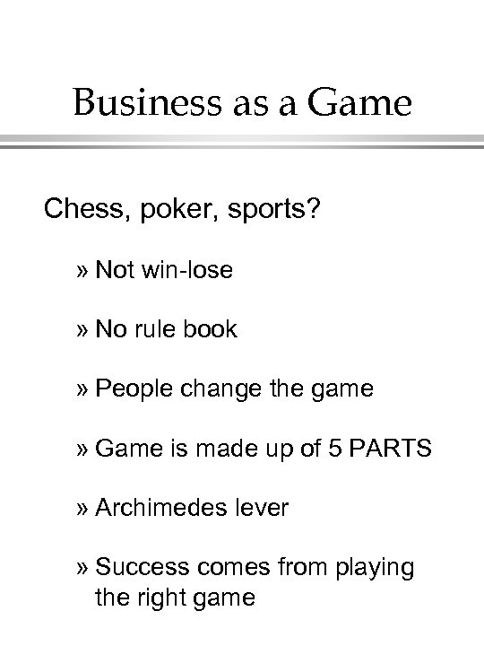 Business as a Game Chess, poker, sports? » Not win-lose » No rule book