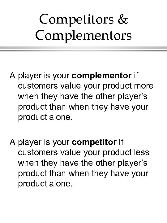 Competitors & Complementors A player is your complementor if customers value your product more