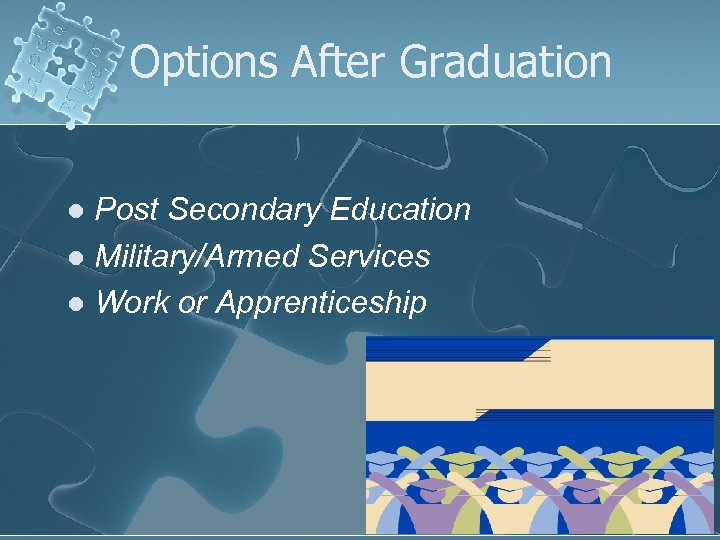Options After Graduation Post Secondary Education l Military/Armed Services l Work or Apprenticeship l