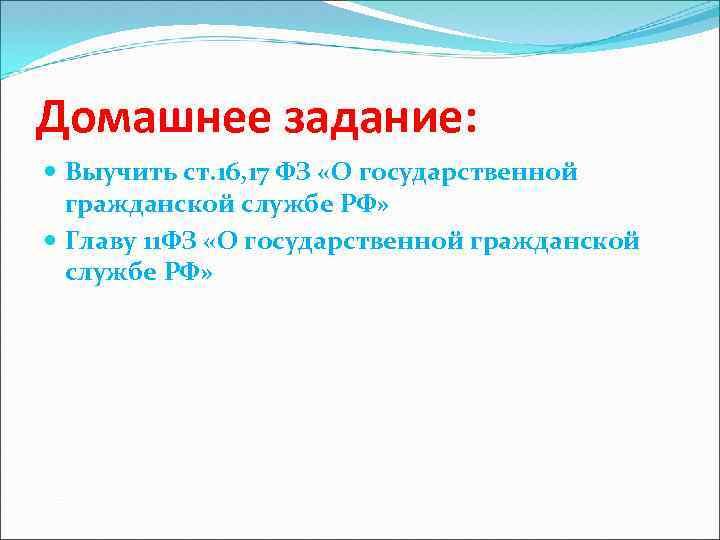Домашнее задание: Выучить ст. 16, 17 ФЗ «О государственной гражданской службе РФ» Главу 11