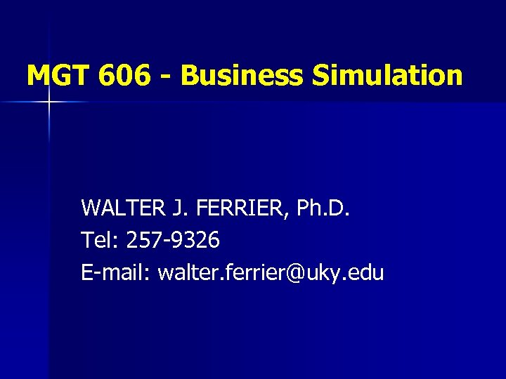 MGT 606 - Business Simulation WALTER J. FERRIER, Ph. D. Tel: 257 -9326 E-mail: