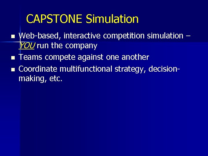 CAPSTONE Simulation n Web-based, interactive competition simulation – YOU run the company Teams compete