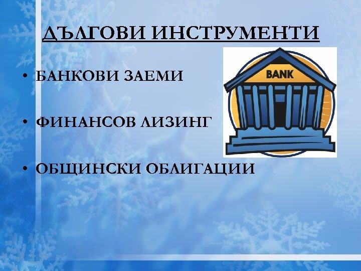 ДЪЛГОВИ ИНСТРУМЕНТИ • БАНКОВИ ЗАЕМИ • ФИНАНСОВ ЛИЗИНГ • ОБЩИНСКИ ОБЛИГАЦИИ