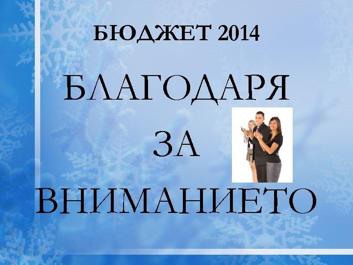 БЮДЖЕТ 2014 БЛАГОДАРЯ ЗА ВНИМАНИЕТО