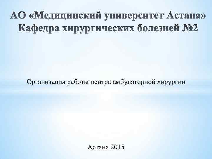 Организация работы центра амбулаторной хирургии Астана 2015