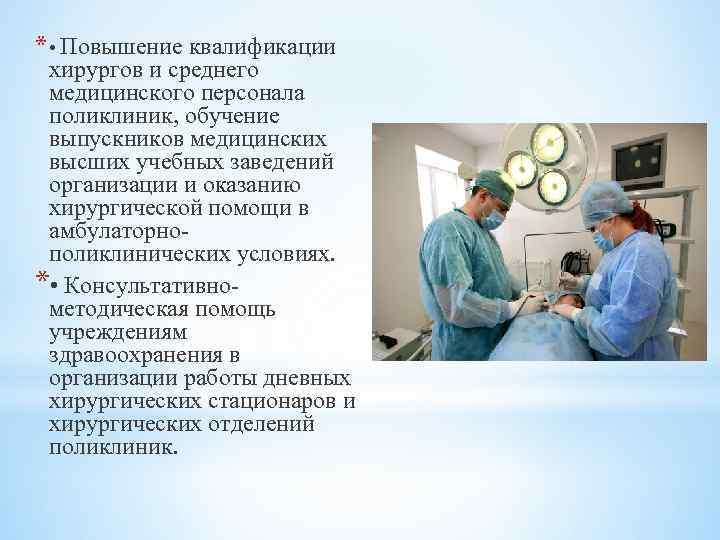 * • Повышение квалификации хирургов и среднего медицинского персонала поликлиник, обучение выпускников медицинских высших