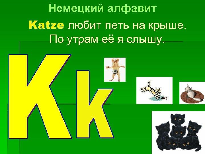 Немецкий алфавит Katze любит петь на крыше. По утрам её я слышу.