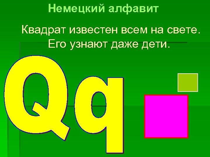 Немецкий алфавит Квадрат известен всем на свете. Его узнают даже дети.