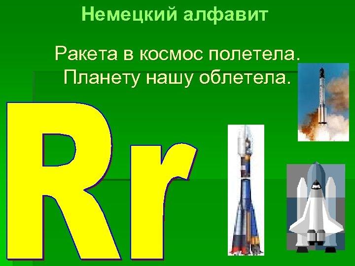 Немецкий алфавит Ракета в космос полетела. Планету нашу облетела.