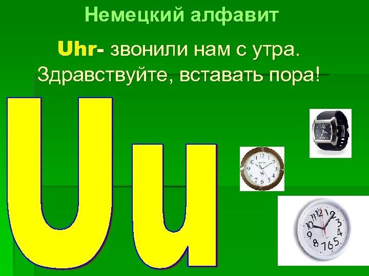 Немецкий алфавит Uhr- звонили нам с утра. Здравствуйте, вставать пора!