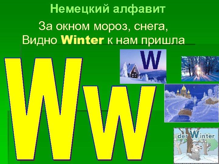 Немецкий алфавит За окном мороз, снега, Видно Winter к нам пришла