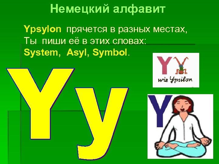 Немецкий алфавит Ypsylon прячется в разных местах, Ты пиши её в этих словах: System,