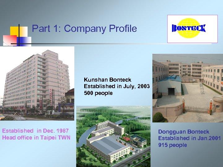 Part 1: Company Profile Kunshan Bonteck Established in July, 2003 500 people Established in