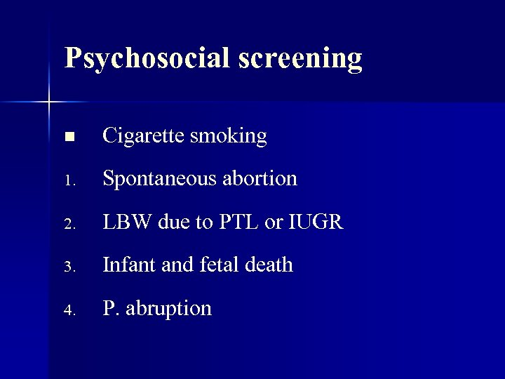 Psychosocial screening n Cigarette smoking 1. Spontaneous abortion 2. LBW due to PTL or