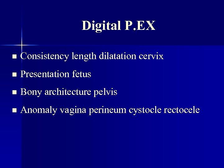 Digital P. EX n Consistency length dilatation cervix n Presentation fetus n Bony architecture