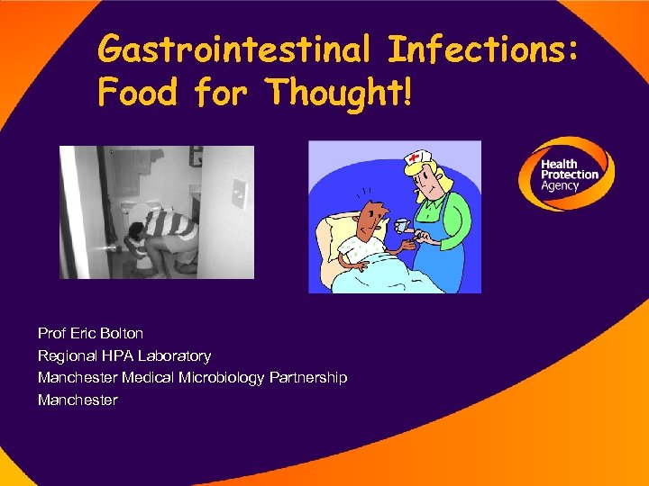 Gastrointestinal Infections: Food for Thought! Prof Eric Bolton Regional HPA Laboratory Manchester Medical Microbiology