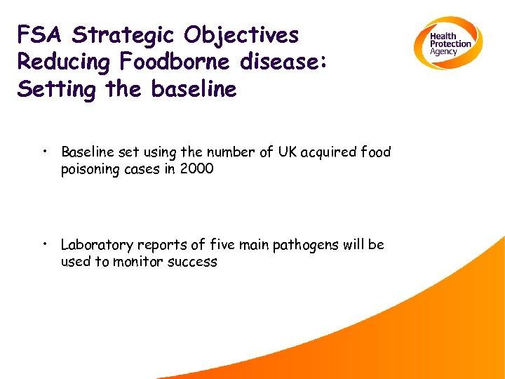 FSA Strategic Objectives Reducing Foodborne disease: Setting the baseline • Baseline set using the