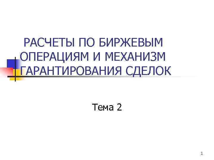 РАСЧЕТЫ ПО БИРЖЕВЫМ ОПЕРАЦИЯМ И МЕХАНИЗМ ГАРАНТИРОВАНИЯ СДЕЛОК Тема 2 1