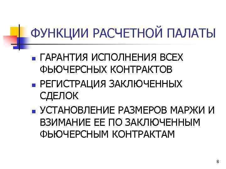 ФУНКЦИИ РАСЧЕТНОЙ ПАЛАТЫ n n n ГАРАНТИЯ ИСПОЛНЕНИЯ ВСЕХ ФЬЮЧЕРСНЫХ КОНТРАКТОВ РЕГИСТРАЦИЯ ЗАКЛЮЧЕННЫХ СДЕЛОК