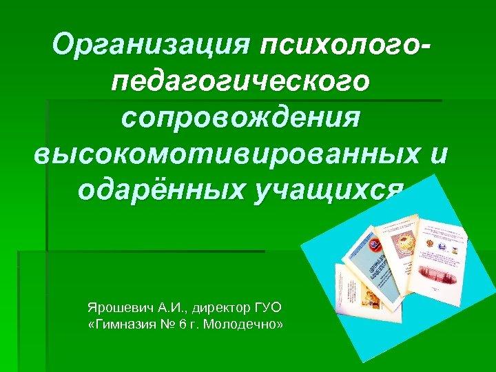Организация психологопедагогического сопровождения высокомотивированных и одарённых учащихся Ярошевич А. И. , директор ГУО «Гимназия