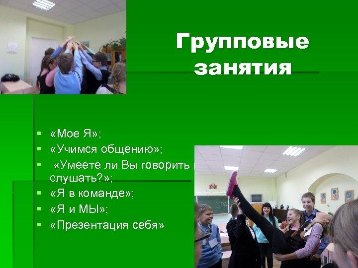 Групповые занятия § § § «Мое Я» ; «Учимся общению» ; «Умеете ли Вы