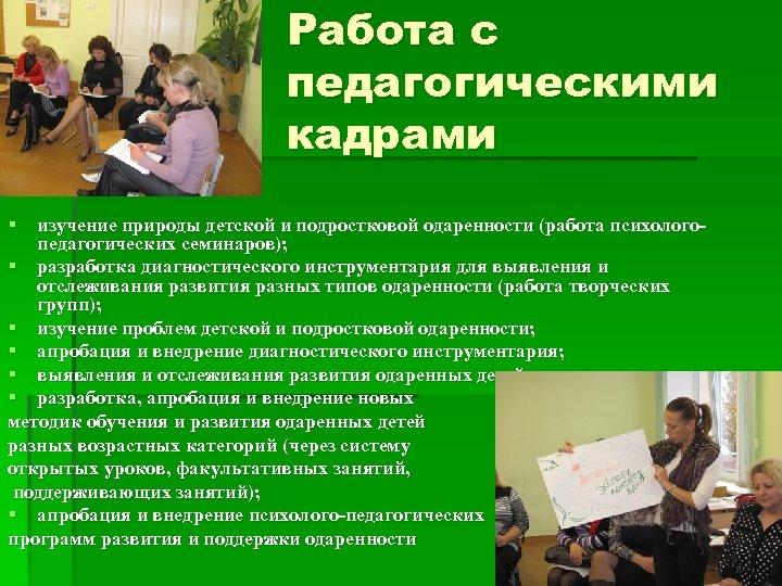 Работа с педагогическими кадрами § изучение природы детской и подростковой одаренности (работа психологопедагогических семинаров);