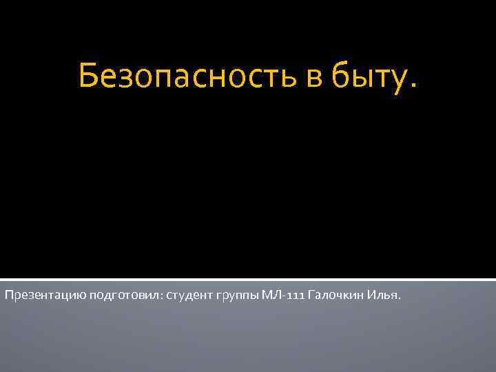 Безопасность в быту. Презентацию подготовил: студент группы МЛ-111 Галочкин Илья.