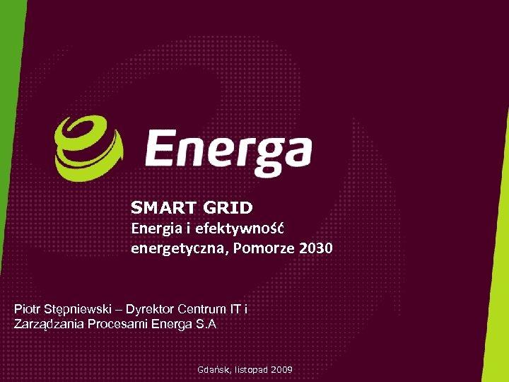 SMART GRID Energia i efektywność energetyczna, Pomorze 2030 Piotr Stępniewski – Dyrektor Centrum IT