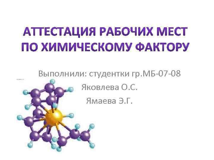 Выполнили: студентки гр. МБ-07 -08 Яковлева О. С. Ямаева Э. Г.