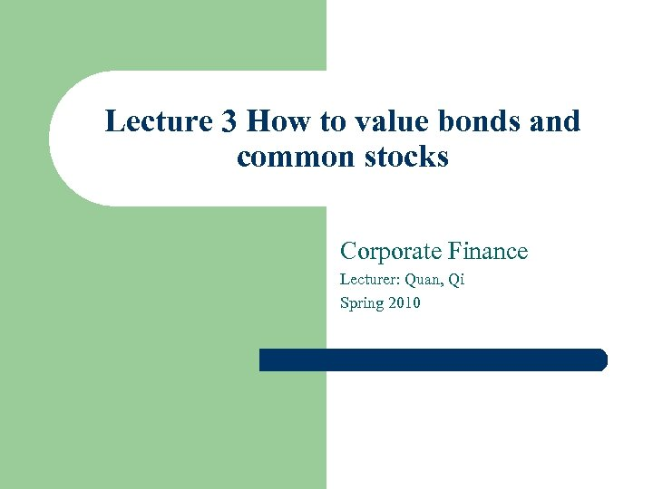 Lecture 3 How to value bonds and common stocks Corporate Finance Lecturer: Quan, Qi