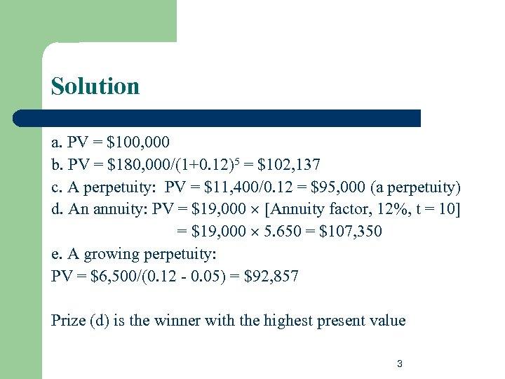 Solution a. PV = $100, 000 b. PV = $180, 000/(1+0. 12)5 = $102,
