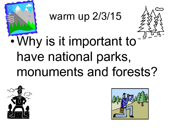warm up 2/3/15 • Why is it important to have national parks, monuments and