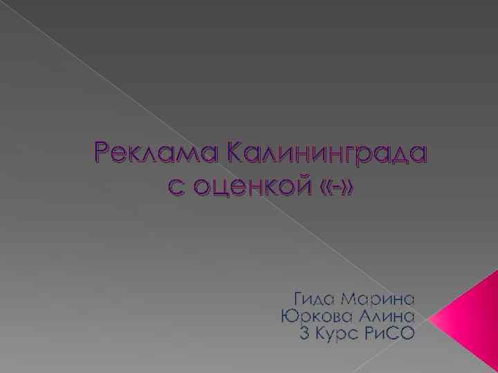 Реклама Калининграда с оценкой «-» Гида Марина Юркова Алина 3 Курс Ри. СО