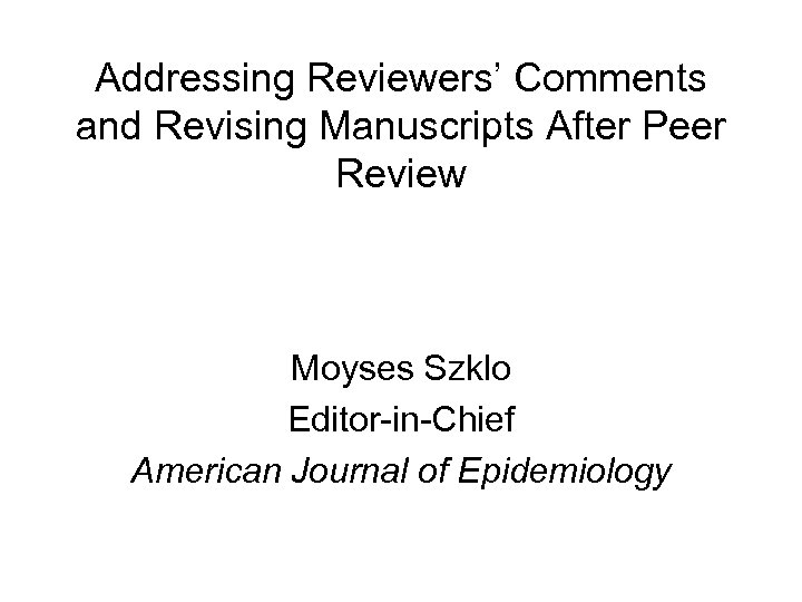Addressing Reviewers' Comments and Revising Manuscripts After Peer Review Moyses Szklo Editor-in-Chief American Journal