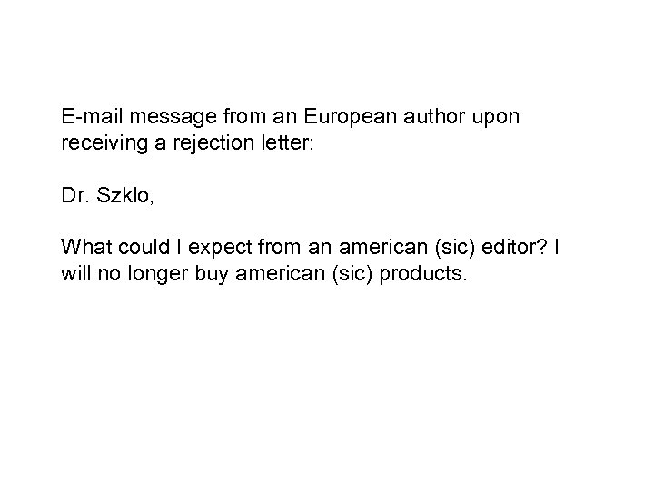E-mail message from an European author upon receiving a rejection letter: Dr. Szklo, What