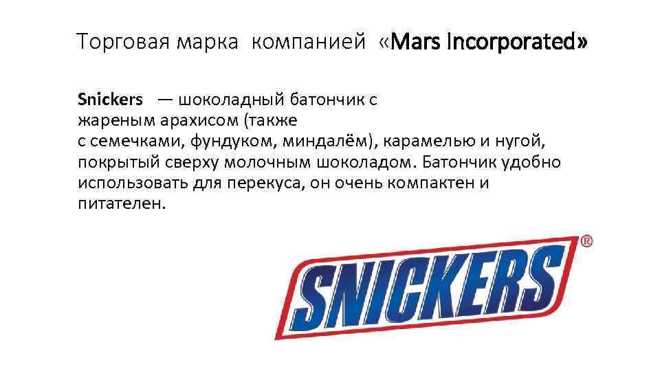 Торговая марка компанией «Mars Incorporated» Snickers — шоколадный батончик с жареным арахисом (также с